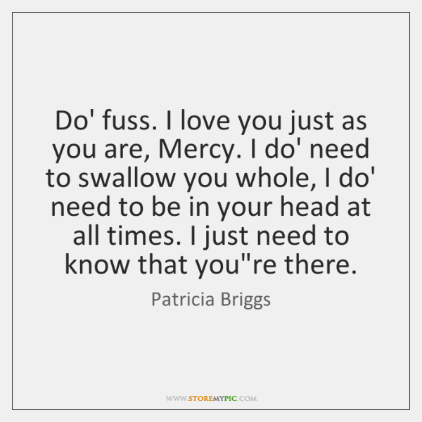 Do' fuss. I love you just as you are, Mercy. I do' ...