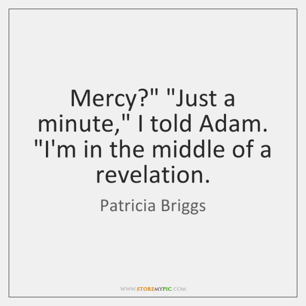 """Mercy?"""" """"Just a minute,"""" I told Adam. """"I'm in the middle of ..."""