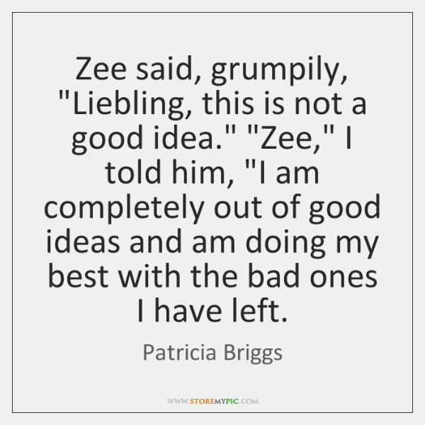"Zee said, grumpily, ""Liebling, this is not a good idea."" ""Zee,"" I ..."