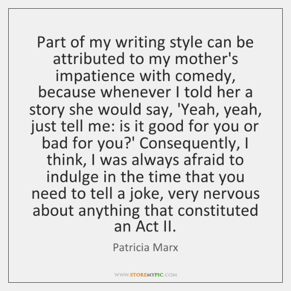 Part of my writing style can be attributed to my mother's impatience ...