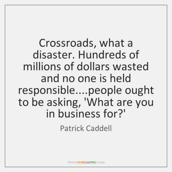 Crossroads, what a disaster. Hundreds of millions of dollars wasted and no ...
