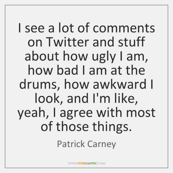 I see a lot of comments on Twitter and stuff about how ...
