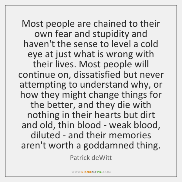 Most people are chained to their own fear and stupidity and haven't ...