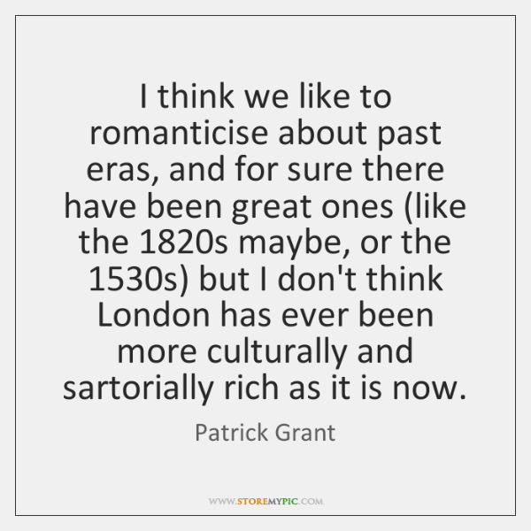I think we like to romanticise about past eras, and for sure ...