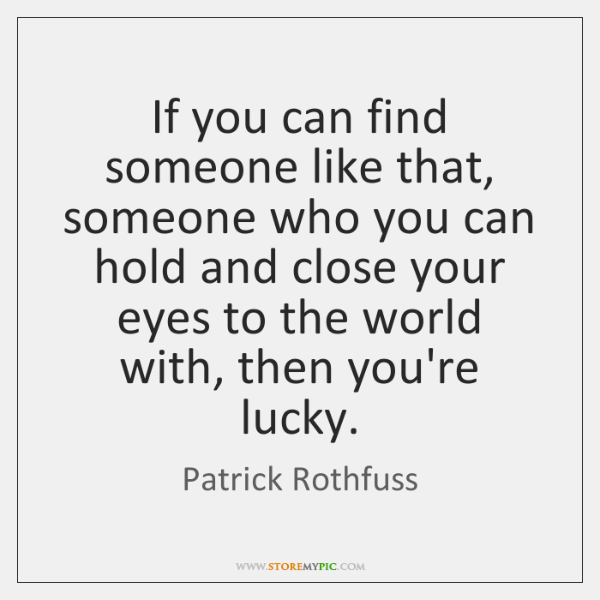 If you can find someone like that, someone who you can hold ...