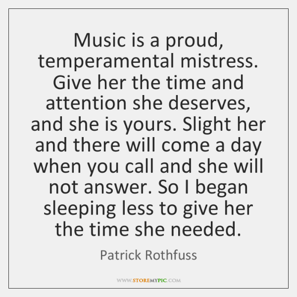 Music is a proud, temperamental mistress. Give her the time and attention ...
