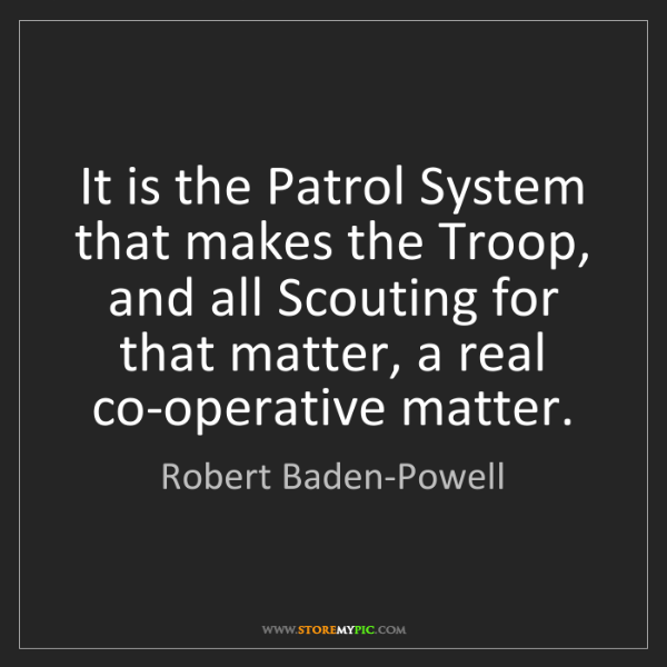 Robert Baden-Powell: It is the Patrol System that makes the Troop, and all...
