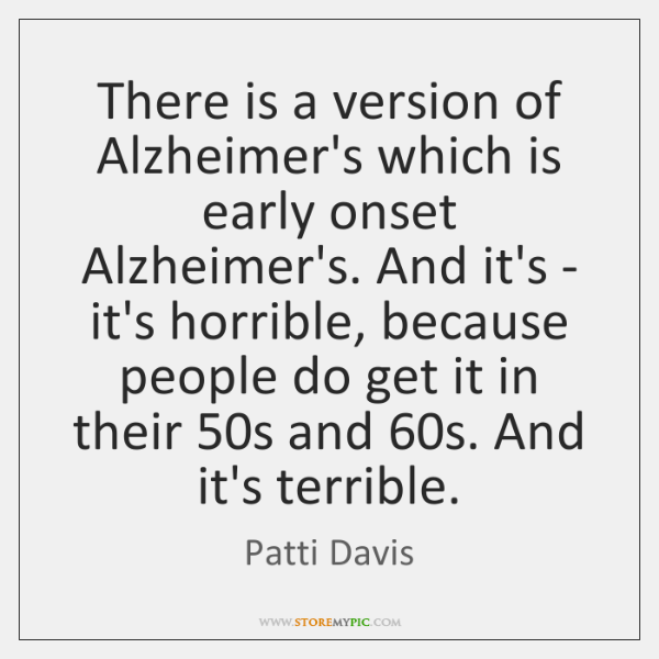 There is a version of Alzheimer's which is early onset Alzheimer's. And ...