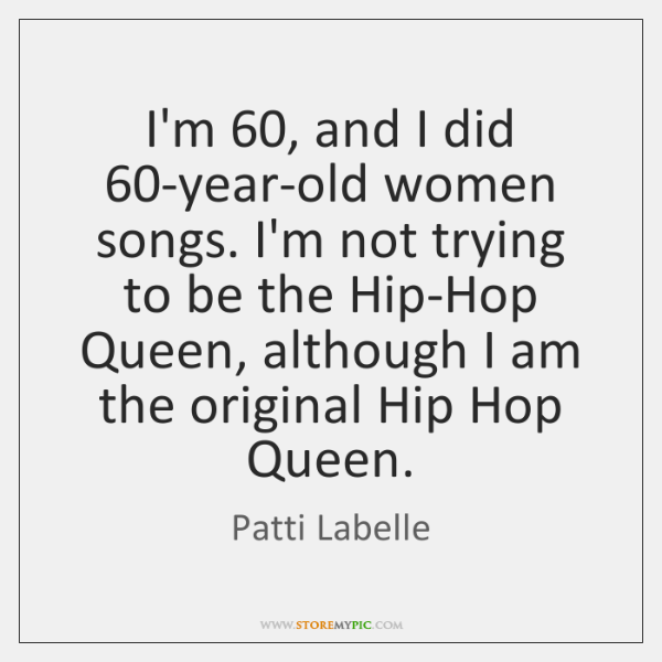 I'm 60, and I did 60-year-old women songs. I'm not trying to be ...
