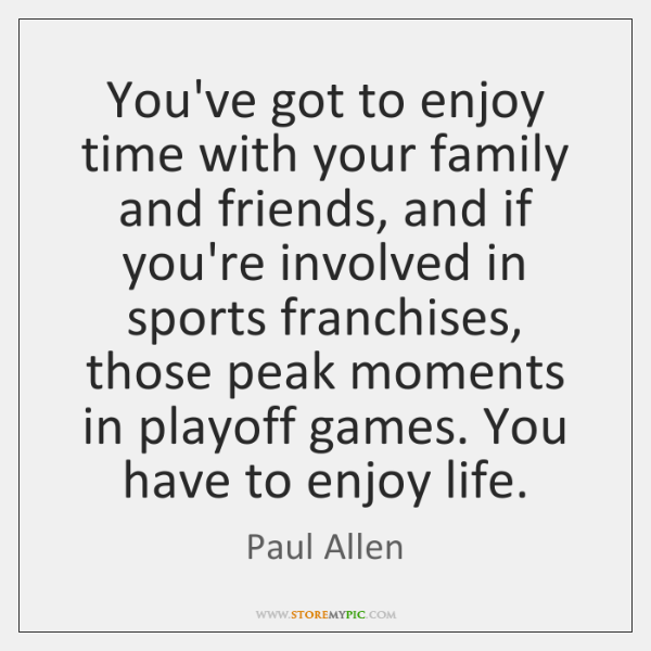 You've got to enjoy time with your family and friends, and if ...