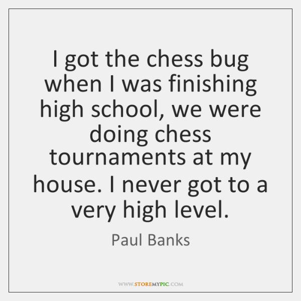 I got the chess bug when I was finishing high school, we ...