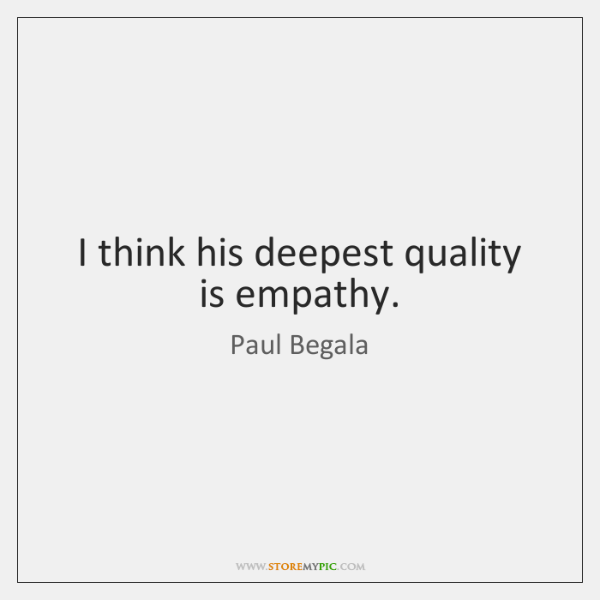 I think his deepest quality is empathy.