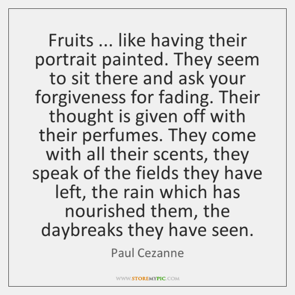 Fruits ... like having their portrait painted. They seem to sit there and ...