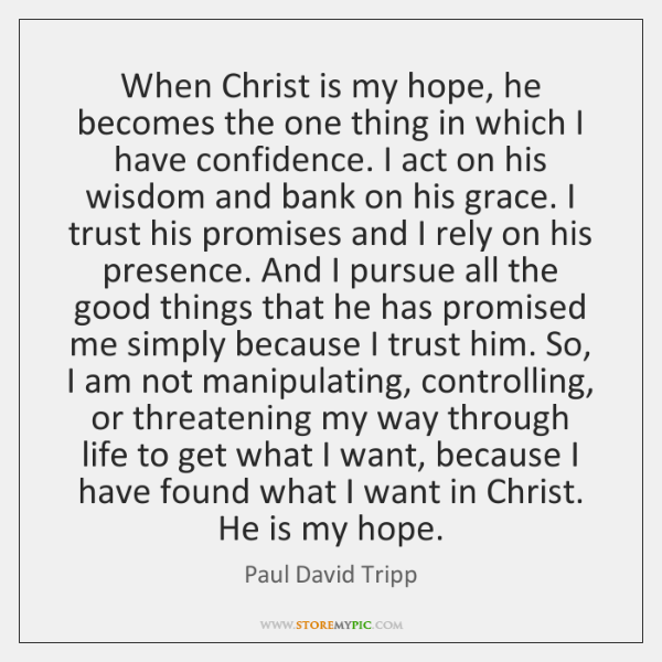 When Christ is my hope, he becomes the one thing in which ...