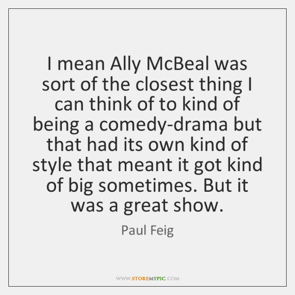 I mean Ally McBeal was sort of the closest thing I can ...
