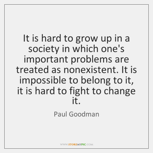 It is hard to grow up in a society in which one's ...