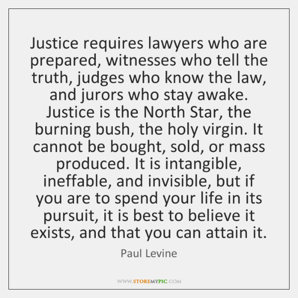 Justice requires lawyers who are prepared, witnesses who tell the truth, judges ...