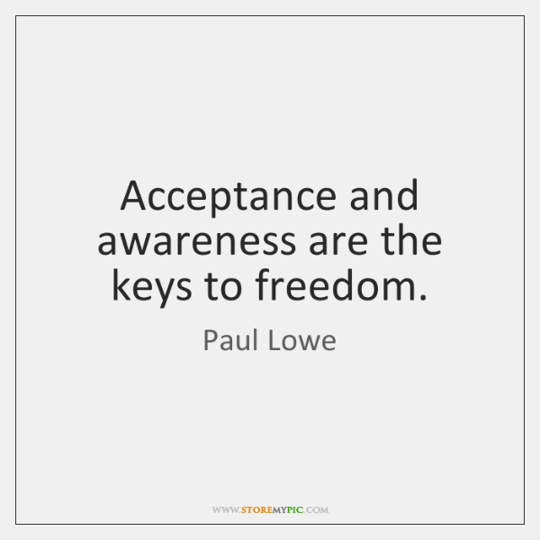 Acceptance and awareness are the keys to freedom.