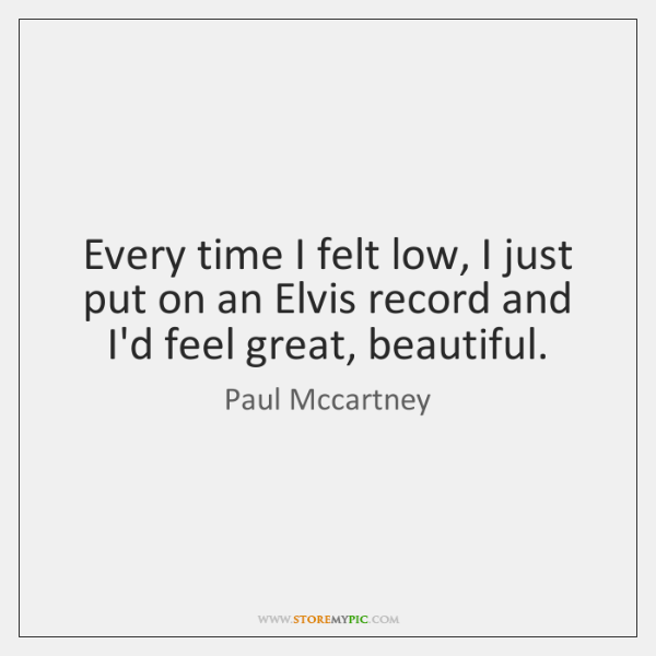Every time I felt low, I just put on an Elvis record ...