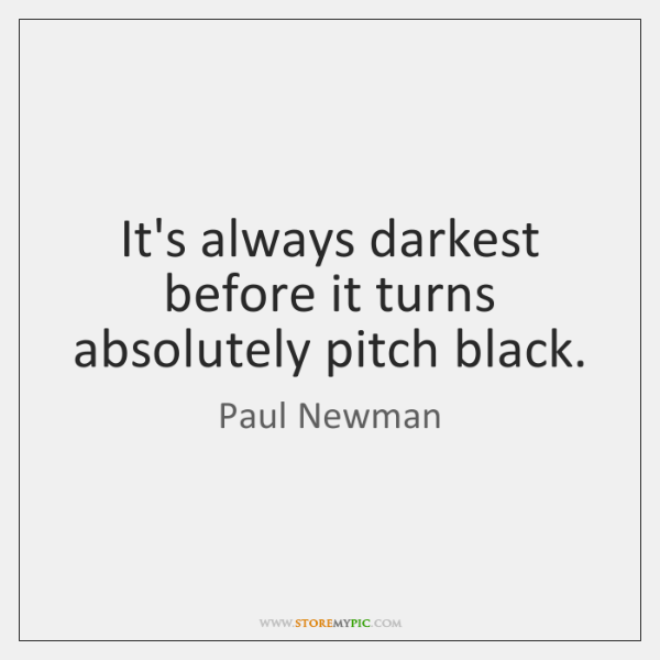 It's always darkest before it turns absolutely pitch black.