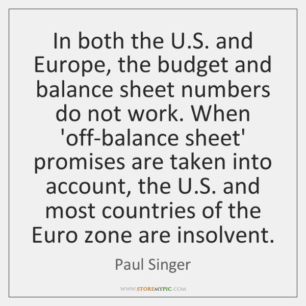 In both the U.S. and Europe, the budget and balance sheet ...