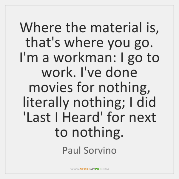 Where the material is, that's where you go. I'm a workman: I ...