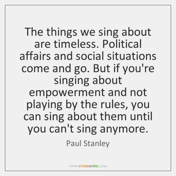 The things we sing about are timeless. Political affairs and social situations ...