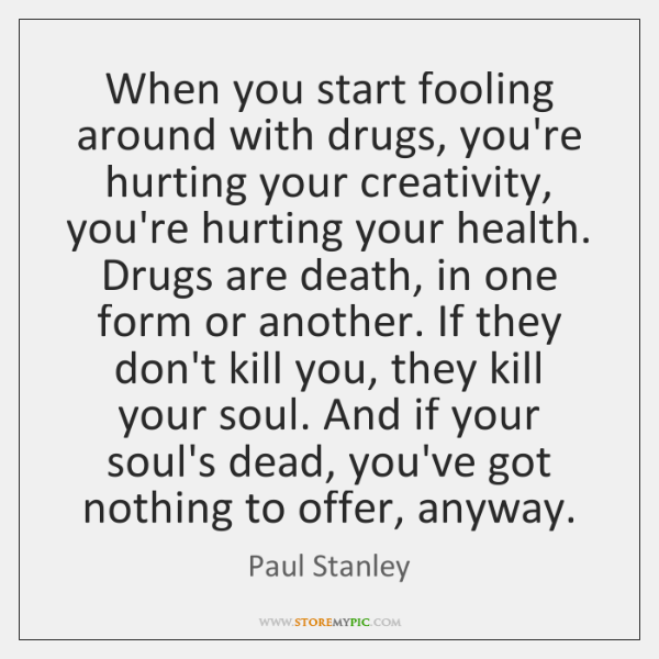 When you start fooling around with drugs, you're hurting your creativity, you're ...