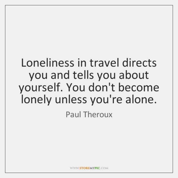Loneliness in travel directs you and tells you about yourself. You don't ...