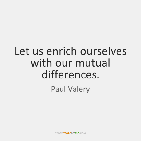 Let us enrich ourselves with our mutual differences.