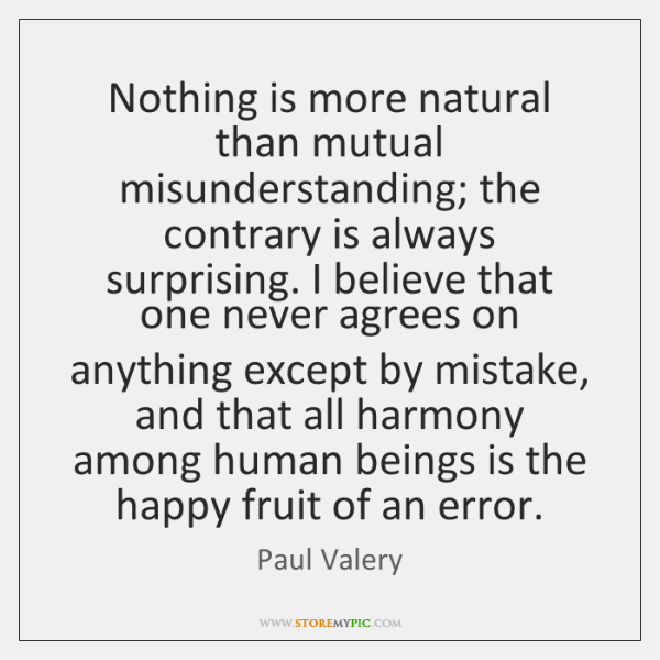 Nothing is more natural than mutual misunderstanding; the contrary is always surprising. ...