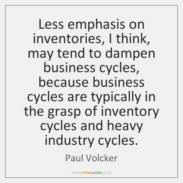 Less emphasis on inventories, I think, may tend to dampen business cycles, ...