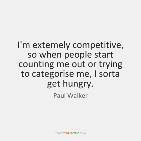 I'm extemely competitive, so when people start counting me out or trying ...