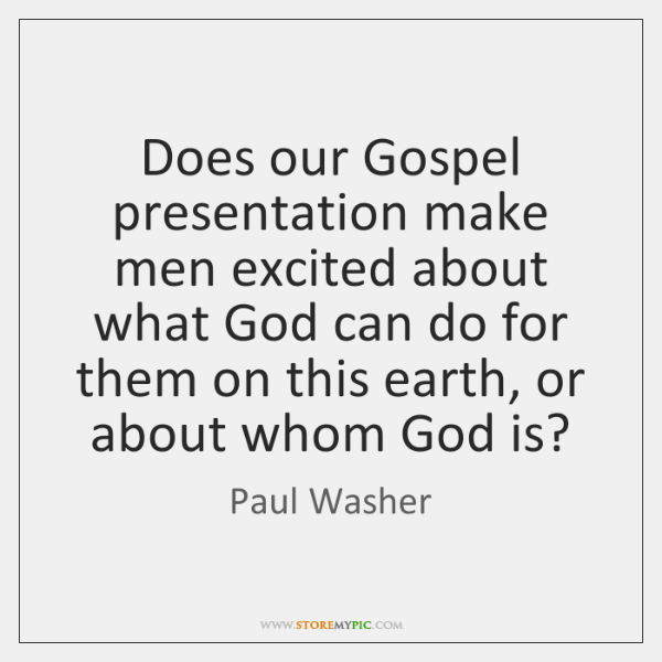 Does our Gospel presentation make men excited about what God can do ...
