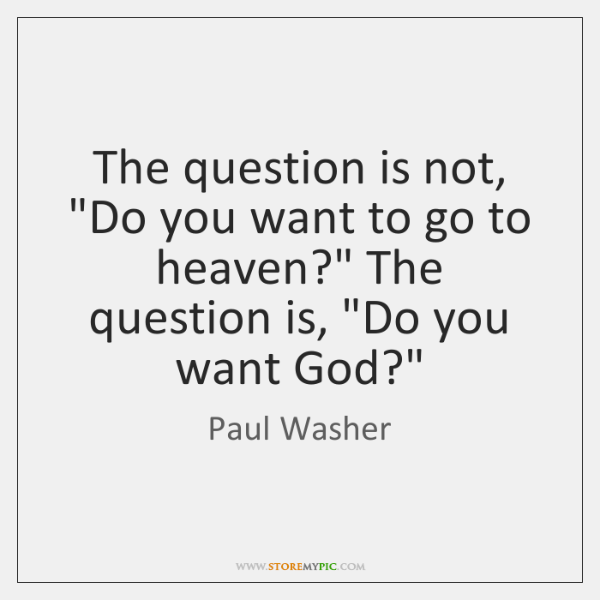 """The question is not, """"Do you want to go to heaven?"""" The ..."""