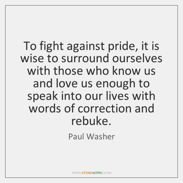 To fight against pride, it is wise to surround ourselves with those ...