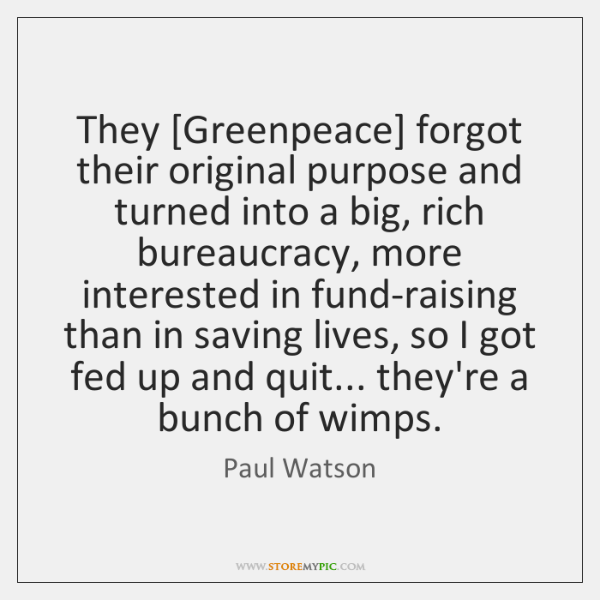They [Greenpeace] forgot their original purpose and turned into a big, rich ...