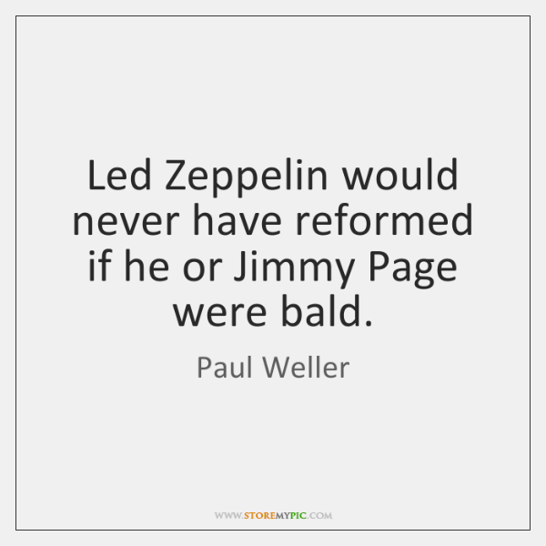 Led Zeppelin would never have reformed if he or Jimmy Page were ...