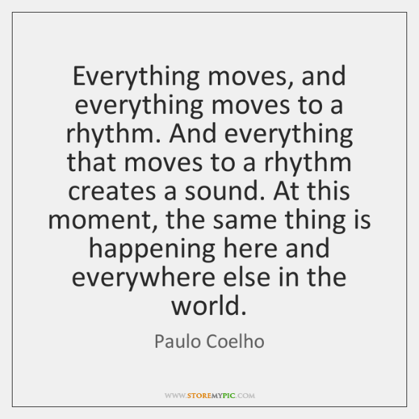 Everything moves, and everything moves to a rhythm. And everything that moves ...