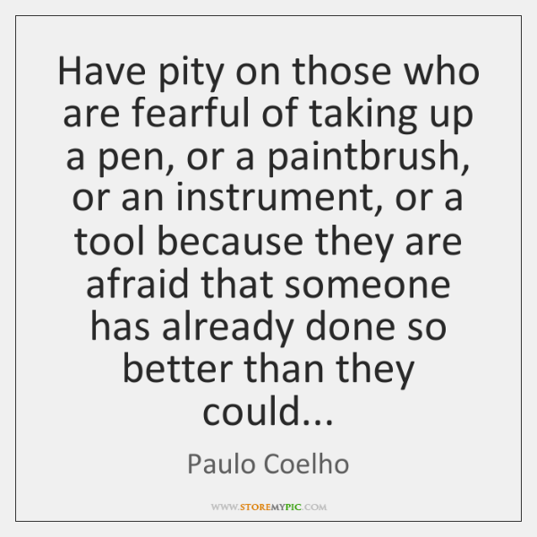 Have pity on those who are fearful of taking up a pen, ...