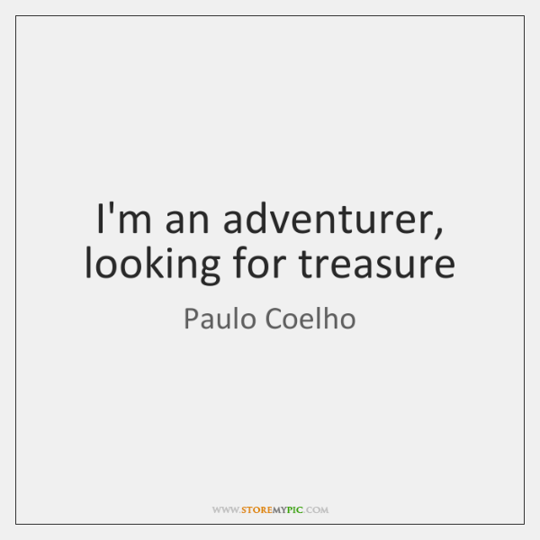 I'm an adventurer, looking for treasure