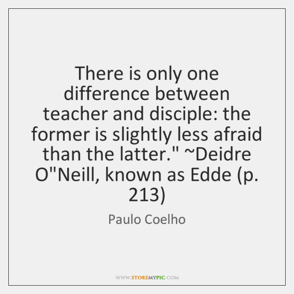 There is only one difference between teacher and disciple: the former is ...