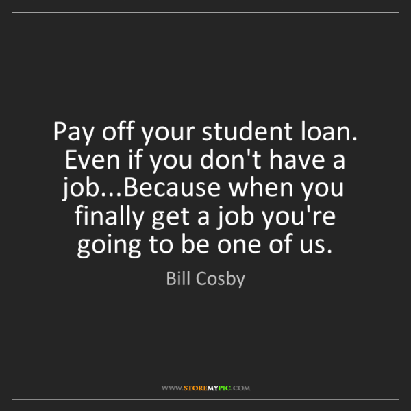 Bill Cosby: Pay off your student loan. Even if you don't have a job...Because...