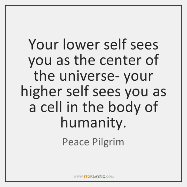Your lower self sees you as the center of the universe- your ...