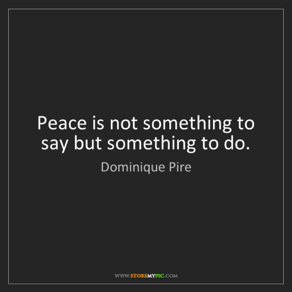 Dominique Pire: Peace is not something to say but something to do.