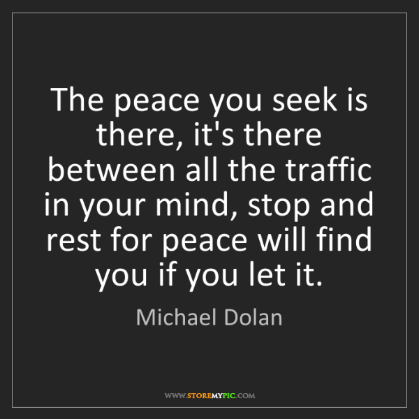 Michael Dolan: The peace you seek is there, it's there between all the...