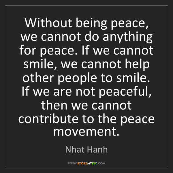 Nhat Hanh: Without being peace, we cannot do anything for peace....