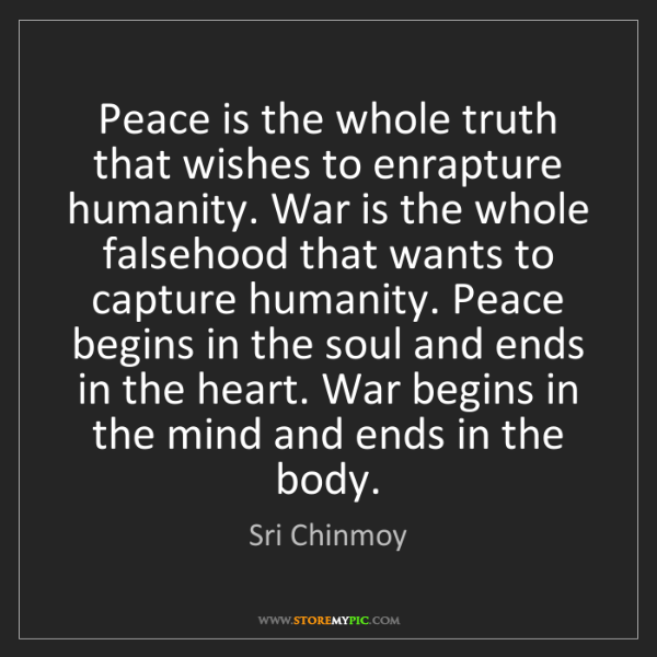 Sri Chinmoy: Peace is the whole truth that wishes to enrapture humanity....