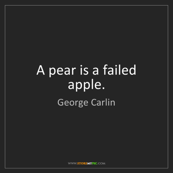 George Carlin: A pear is a failed apple.