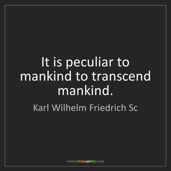 Karl Wilhelm Friedrich Sc: It is peculiar to mankind to transcend mankind.